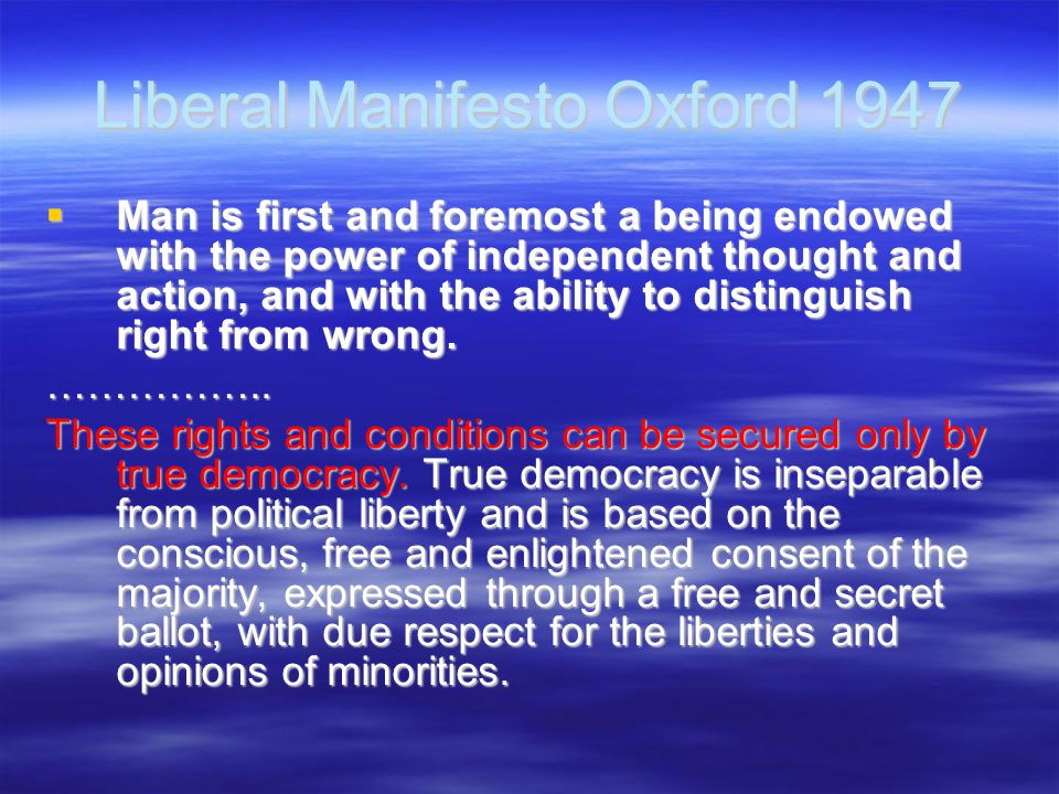Liberal Manifesto Oxford 1947  Man is first and foremost a being endowed with the power of independent thought and action, and with the ability to di