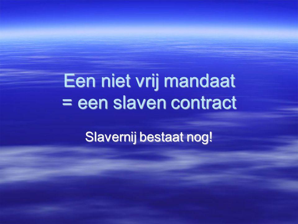 Een niet vrij mandaat = een slaven contract Slavernij bestaat nog!