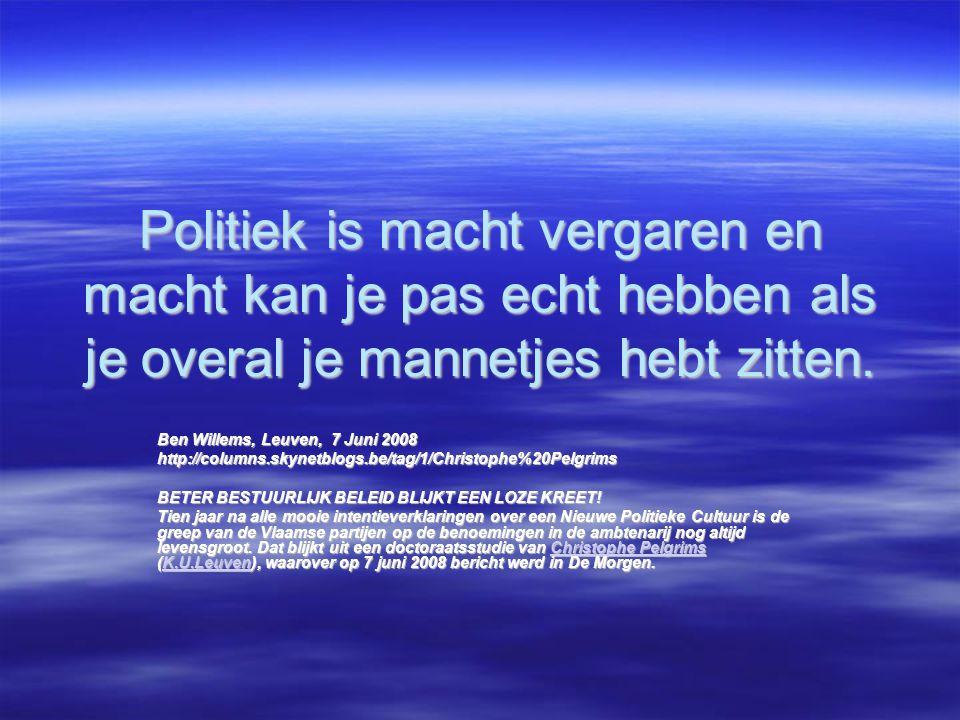 Politiek is macht vergaren en macht kan je pas echt hebben als je overal je mannetjes hebt zitten. Ben Willems, Leuven, 7 Juni 2008 http://columns.sky