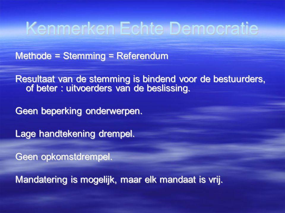Kenmerken Echte Democratie Methode = Stemming = Referendum Resultaat van de stemming is bindend voor de bestuurders, of beter : uitvoerders van de beslissing.