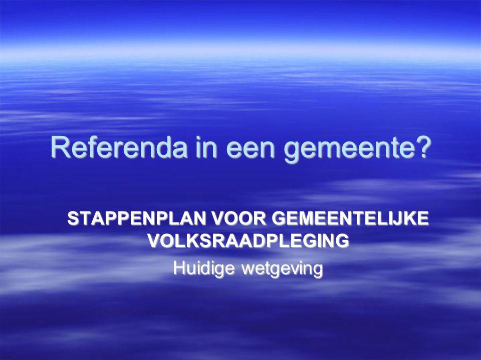 Referenda in een gemeente? STAPPENPLAN VOOR GEMEENTELIJKE VOLKSRAADPLEGING Huidige wetgeving