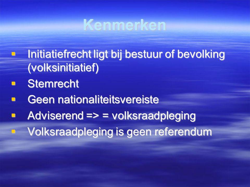 Kenmerken  Initiatiefrecht ligt bij bestuur of bevolking (volksinitiatief)  Stemrecht  Geen nationaliteitsvereiste  Adviserend => = volksraadpleg
