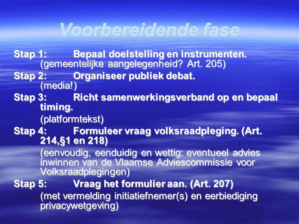 Voorbereidende fase Stap 1:Bepaal doelstelling en instrumenten. (gemeentelijke aangelegenheid? Art. 205) Stap 2: Organiseer publiek debat. (media!)