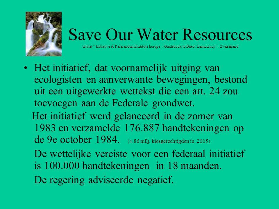 Save Our Water Resources uit het Initiative & Referendum Institute Europe - Guidebook to Direct Democracy - Zwitserland Het initiatief, dat voornamelijk uitging van ecologisten en aanverwante bewegingen, bestond uit een uitgewerkte wettekst die een art.