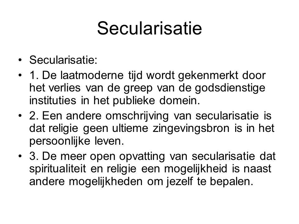 Secularisatie Secularisatie: 1. De laatmoderne tijd wordt gekenmerkt door het verlies van de greep van de godsdienstige instituties in het publieke do
