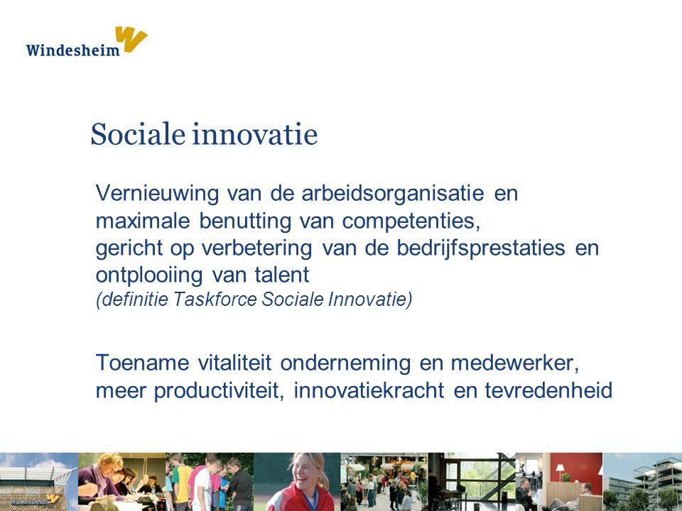 Sociale innovatie Vernieuwing van de arbeidsorganisatie en maximale benutting van competenties, gericht op verbetering van de bedrijfsprestaties en ontplooiing van talent (definitie Taskforce Sociale Innovatie) Toename vitaliteit onderneming en medewerker, meer productiviteit, innovatiekracht en tevredenheid