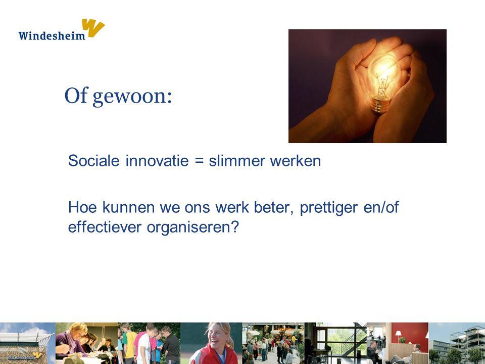 Of gewoon: Sociale innovatie = slimmer werken Hoe kunnen we ons werk beter, prettiger en/of effectiever organiseren?