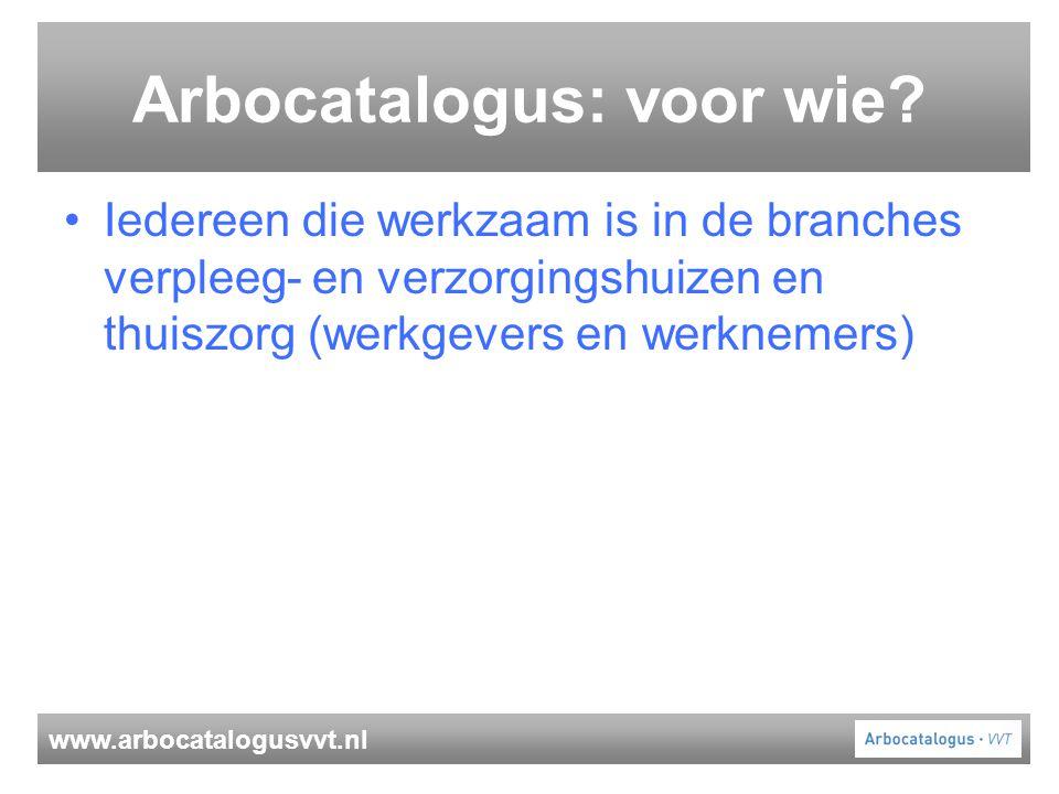 www.arbocatalogusvvt.nl Arbocatalogus: voor wie? Iedereen die werkzaam is in de branches verpleeg- en verzorgingshuizen en thuiszorg (werkgevers en we