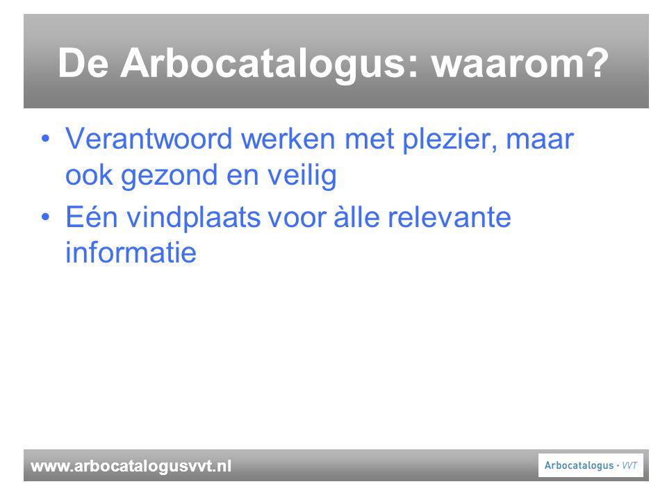 www.arbocatalogusvvt.nl De Arbocatalogus: waarom? Verantwoord werken met plezier, maar ook gezond en veilig Eén vindplaats voor àlle relevante informa