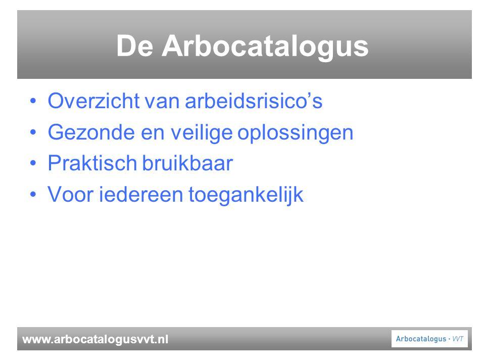 www.arbocatalogusvvt.nl De Arbocatalogus Overzicht van arbeidsrisico's Gezonde en veilige oplossingen Praktisch bruikbaar Voor iedereen toegankelijk