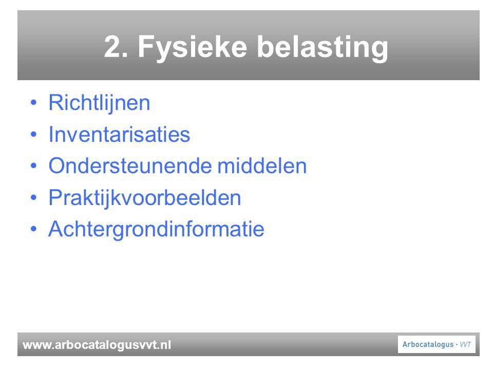 www.arbocatalogusvvt.nl 2. Fysieke belasting Richtlijnen Inventarisaties Ondersteunende middelen Praktijkvoorbeelden Achtergrondinformatie