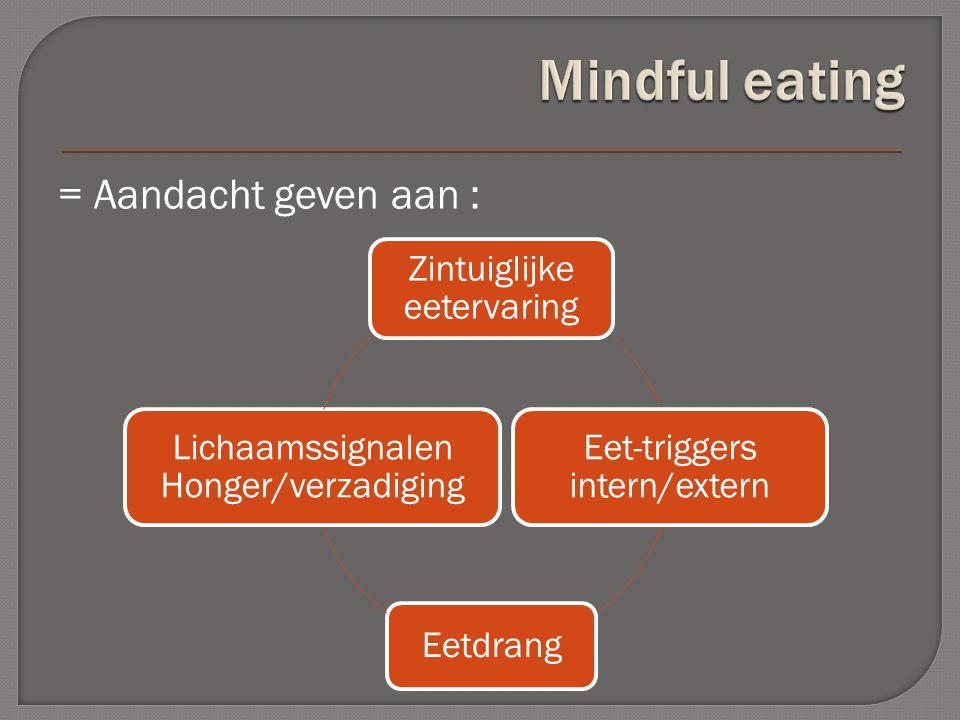 = Aandacht geven aan : Zintuiglijke eetervaring Eet-triggers intern/extern Eetdrang Lichaamssignalen Honger/verzadiging