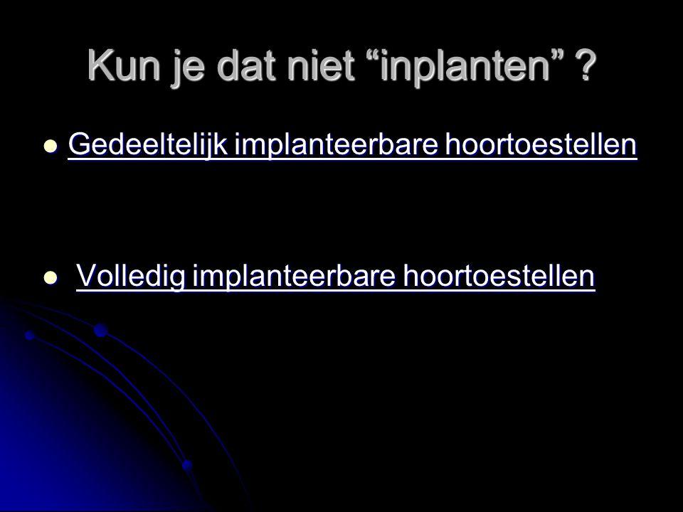 """Kun je dat niet """"inplanten"""" ? Gedeeltelijk implanteerbare hoortoestellen Gedeeltelijk implanteerbare hoortoestellen Volledig implanteerbare hoortoeste"""