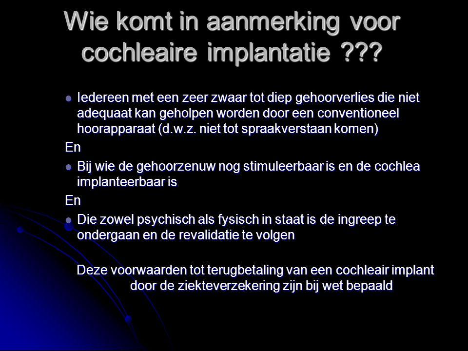 Wie komt in aanmerking voor cochleaire implantatie ??? Iedereen met een zeer zwaar tot diep gehoorverlies die niet adequaat kan geholpen worden door e