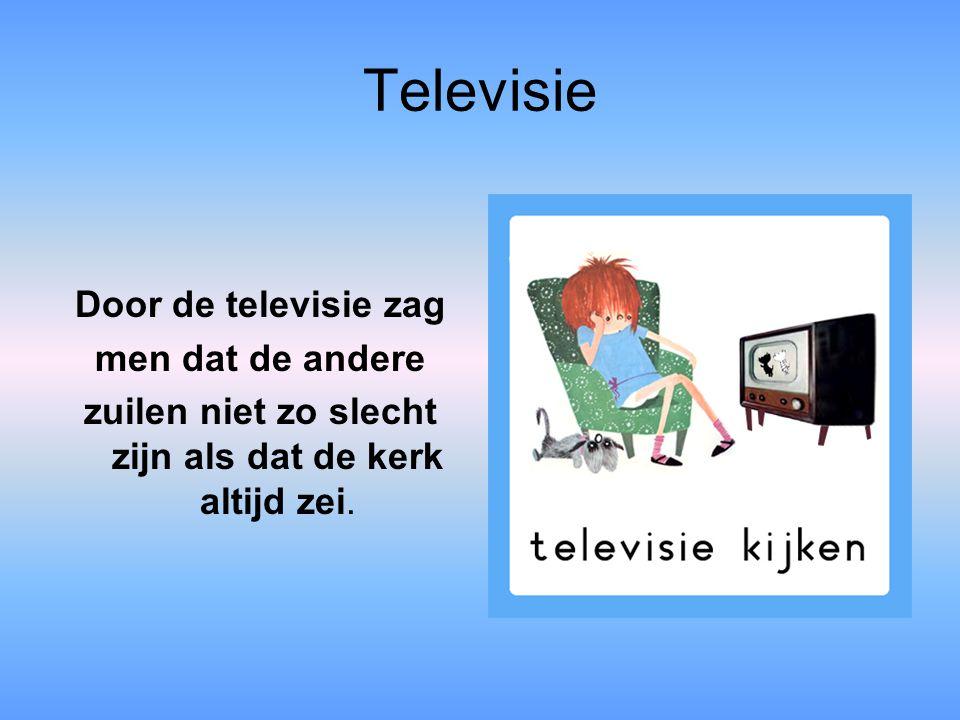 Televisie Door de televisie zag men dat de andere zuilen niet zo slecht zijn als dat de kerk altijd zei.