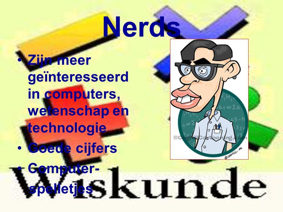Nerds Zijn meer geïnteresseerd in computers, wetenschap en technologie Goede cijfers Computer- spelletjes