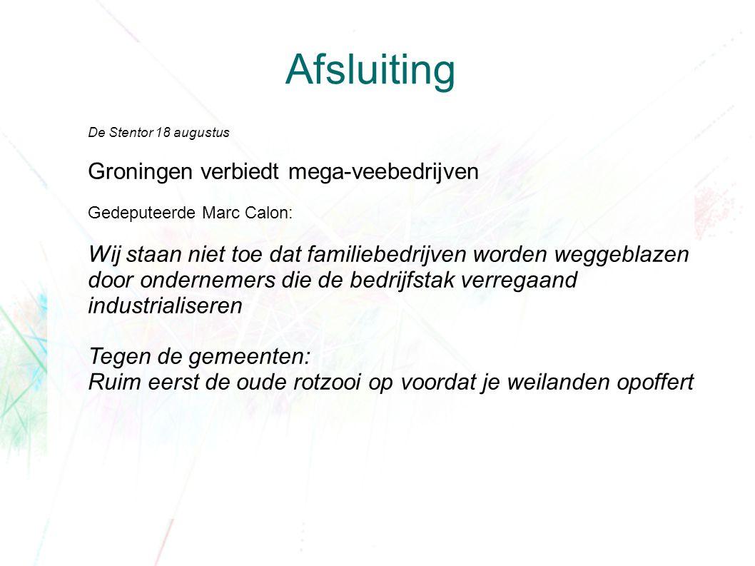 Afsluiting De Stentor 18 augustus Groningen verbiedt mega-veebedrijven Gedeputeerde Marc Calon: Wij staan niet toe dat familiebedrijven worden weggeblazen door ondernemers die de bedrijfstak verregaand industrialiseren Tegen de gemeenten: Ruim eerst de oude rotzooi op voordat je weilanden opoffert