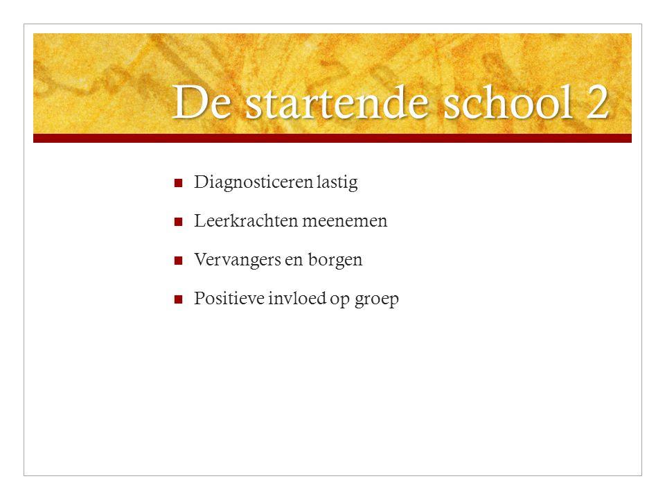 De startende school 2 Diagnosticeren lastig Leerkrachten meenemen Vervangers en borgen Positieve invloed op groep