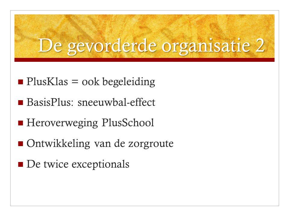 De gevorderde organisatie 2 PlusKlas = ook begeleiding BasisPlus: sneeuwbal-effect Heroverweging PlusSchool Ontwikkeling van de zorgroute De twice exc