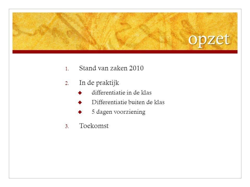 opzet 1. Stand van zaken 2010 2. In de praktijk  differentiatie in de klas  Differentiatie buiten de klas  5 dagen voorziening 3. Toekomst
