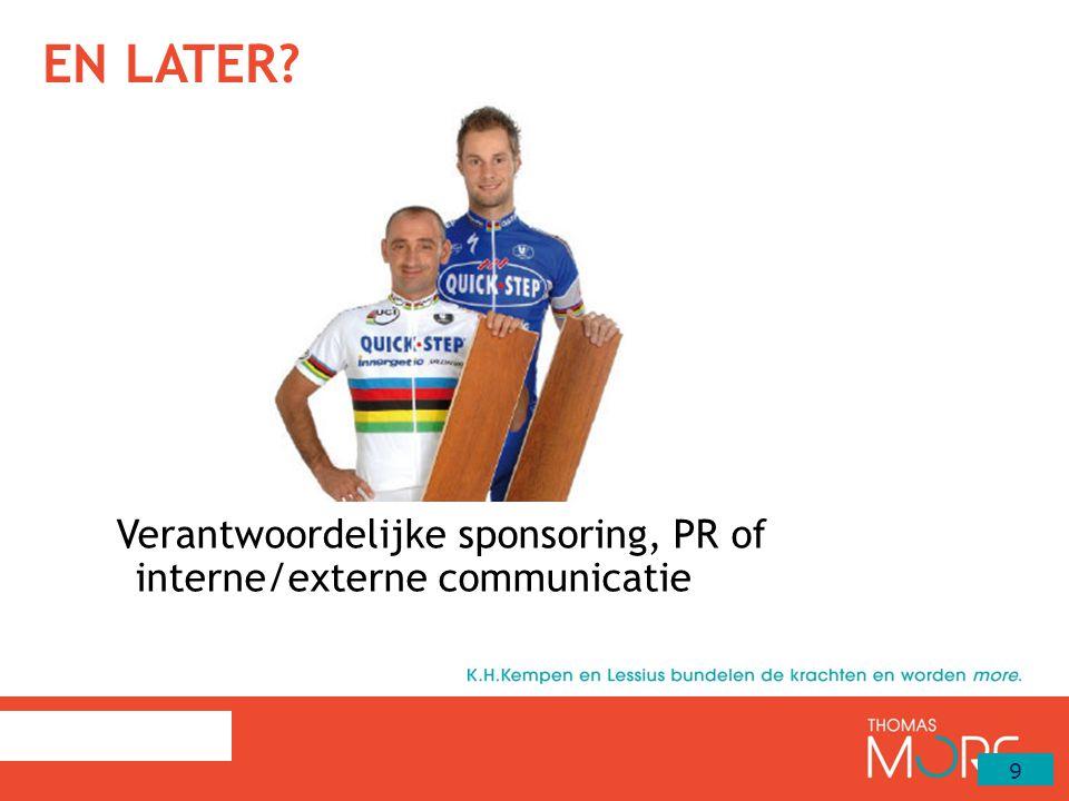 EN LATER? Verantwoordelijke sponsoring, PR of interne/externe communicatie 9