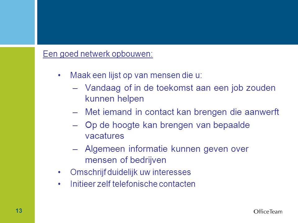 13 Een goed netwerk opbouwen: Maak een lijst op van mensen die u: –Vandaag of in de toekomst aan een job zouden kunnen helpen –Met iemand in contact k