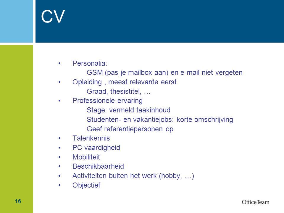 16 Personalia: GSM (pas je mailbox aan) en e-mail niet vergeten Opleiding, meest relevante eerst Graad, thesistitel, … Professionele ervaring Stage: v