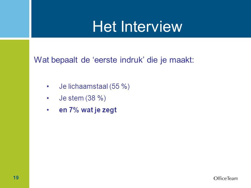 19 Het Interview Wat bepaalt de 'eerste indruk' die je maakt: Je lichaamstaal (55 %) Je stem (38 %) en 7% wat je zegt