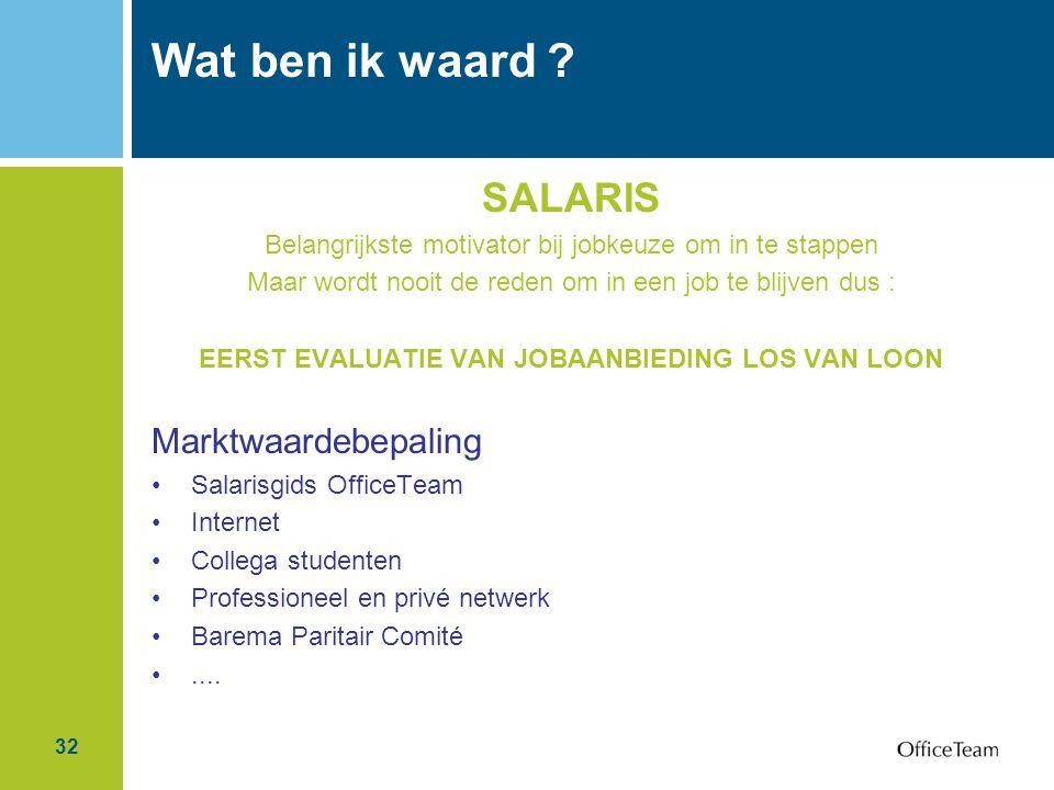32 Wat ben ik waard ? SALARIS Belangrijkste motivator bij jobkeuze om in te stappen Maar wordt nooit de reden om in een job te blijven dus : EERST EVA