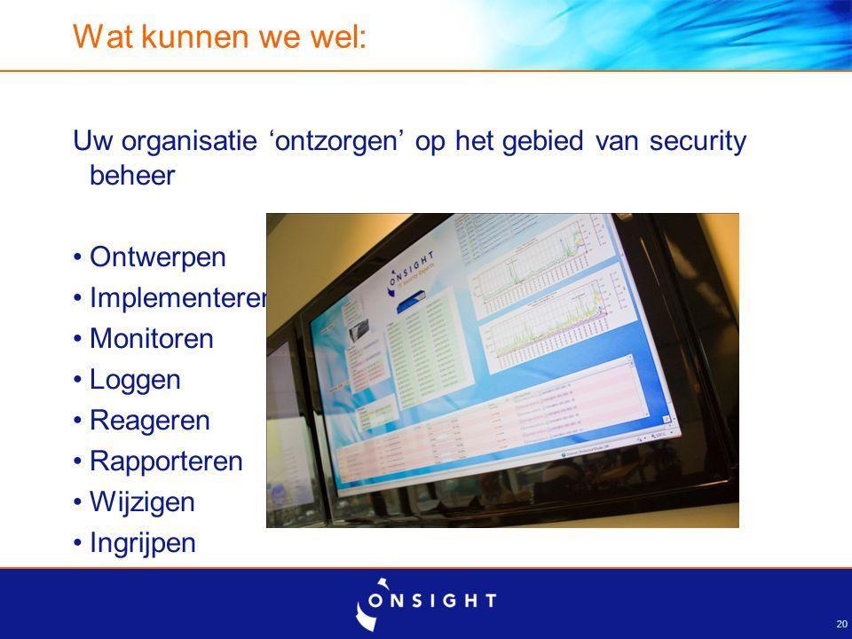 20 Wat kunnen we wel: Uw organisatie 'ontzorgen' op het gebied van security beheer Ontwerpen Implementeren Monitoren Loggen Reageren Rapporteren Wijzi