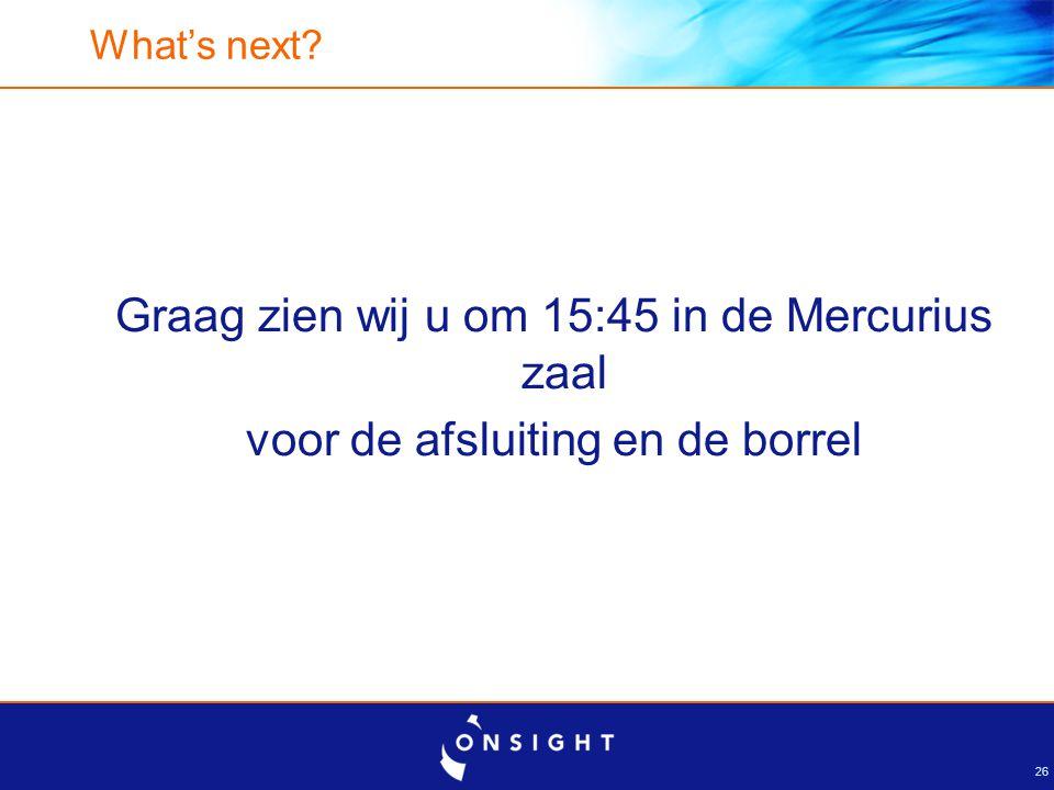 26 What's next? Graag zien wij u om 15:45 in de Mercurius zaal voor de afsluiting en de borrel