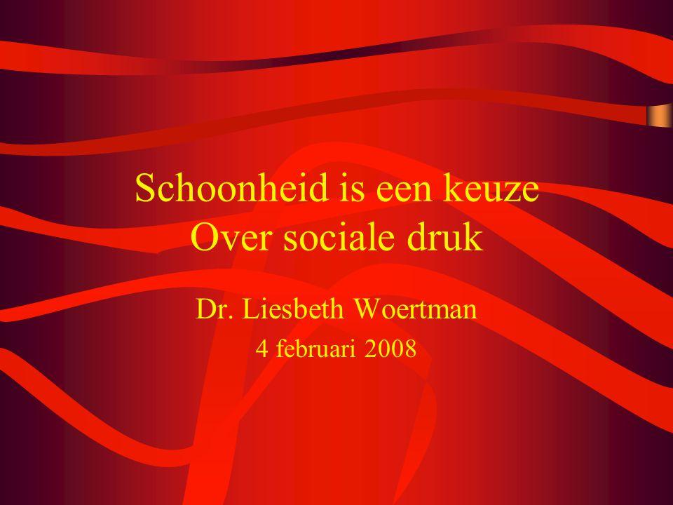 Schoonheid is een keuze Over sociale druk Dr. Liesbeth Woertman 4 februari 2008