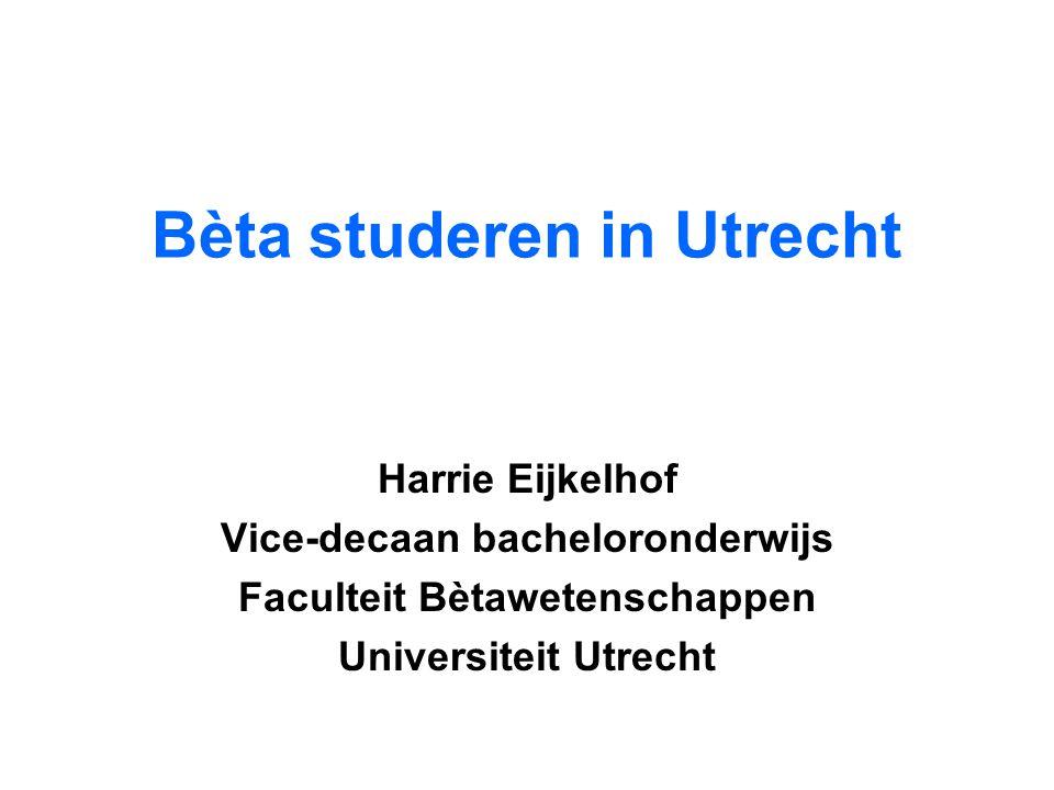 Bèta studeren in Utrecht Harrie Eijkelhof Vice-decaan bacheloronderwijs Faculteit Bètawetenschappen Universiteit Utrecht