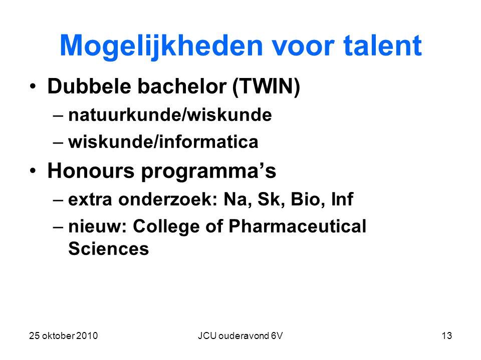 25 oktober 2010JCU ouderavond 6V13 Mogelijkheden voor talent Dubbele bachelor (TWIN) –natuurkunde/wiskunde –wiskunde/informatica Honours programma's –extra onderzoek: Na, Sk, Bio, Inf –nieuw: College of Pharmaceutical Sciences