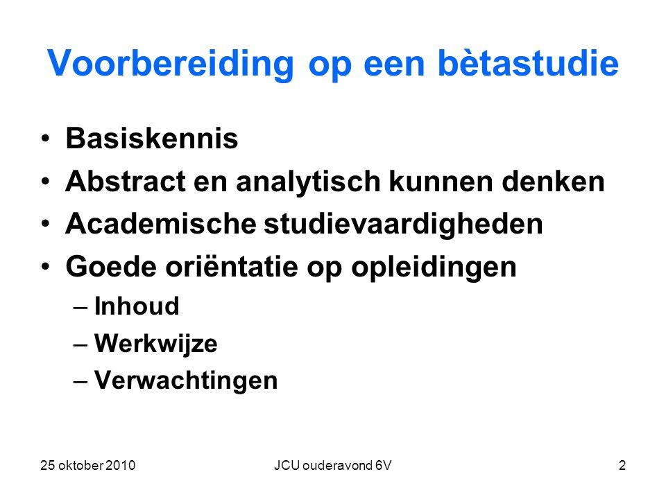 25 oktober 2010JCU ouderavond 6V2 Voorbereiding op een bètastudie Basiskennis Abstract en analytisch kunnen denken Academische studievaardigheden Goede oriëntatie op opleidingen –Inhoud –Werkwijze –Verwachtingen