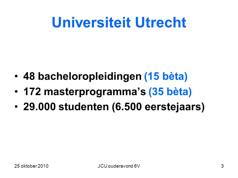 25 oktober 2010JCU ouderavond 6V3 Universiteit Utrecht 48 bacheloropleidingen (15 bèta) 172 masterprogramma's (35 bèta) 29.000 studenten (6.500 eerstejaars)