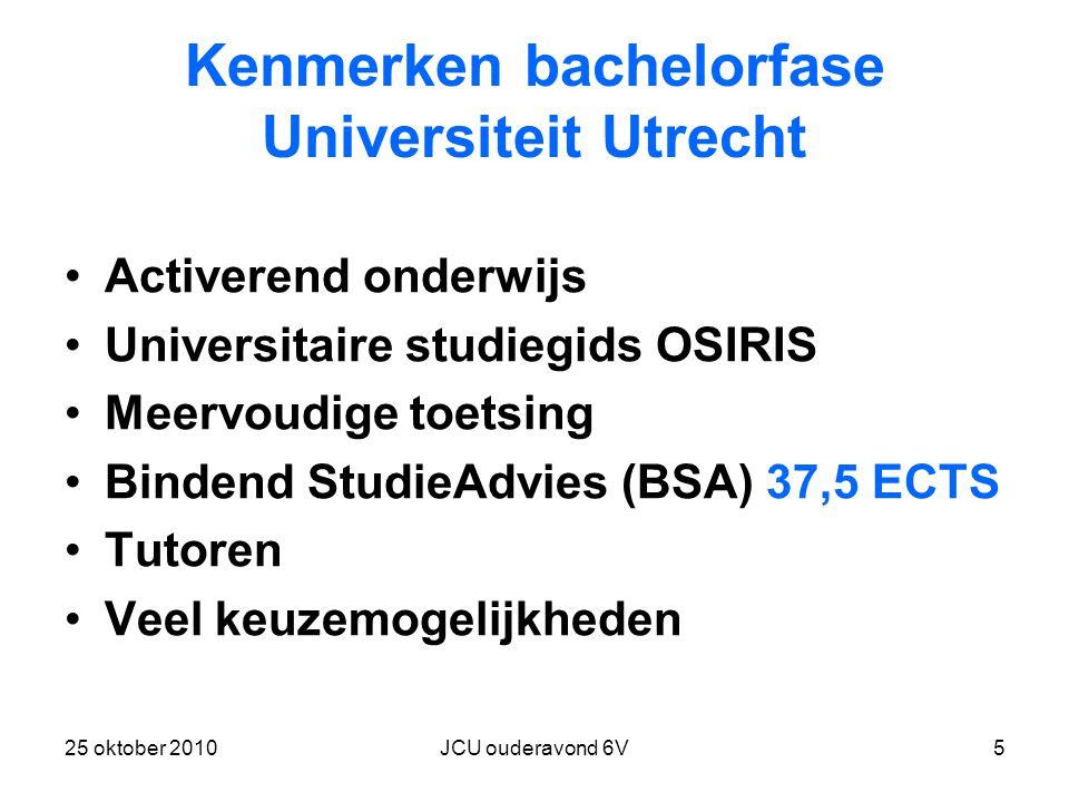 25 oktober 2010JCU ouderavond 6V5 Kenmerken bachelorfase Universiteit Utrecht Activerend onderwijs Universitaire studiegids OSIRIS Meervoudige toetsing Bindend StudieAdvies (BSA) 37,5 ECTS Tutoren Veel keuzemogelijkheden
