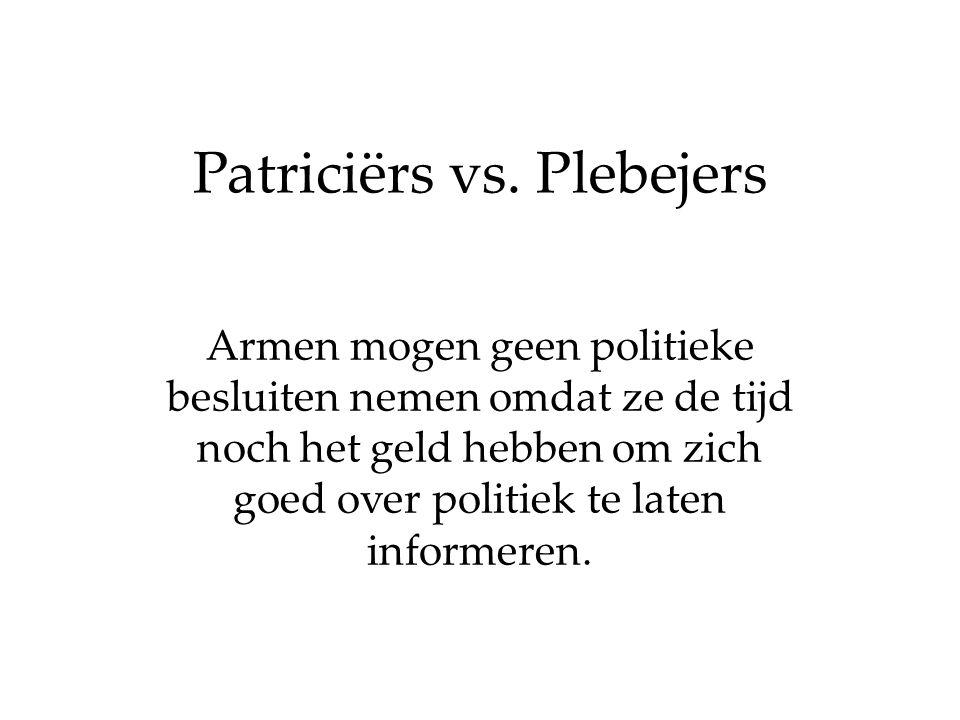 Patriciërs vs. Plebejers Armen mogen geen politieke besluiten nemen omdat ze de tijd noch het geld hebben om zich goed over politiek te laten informer
