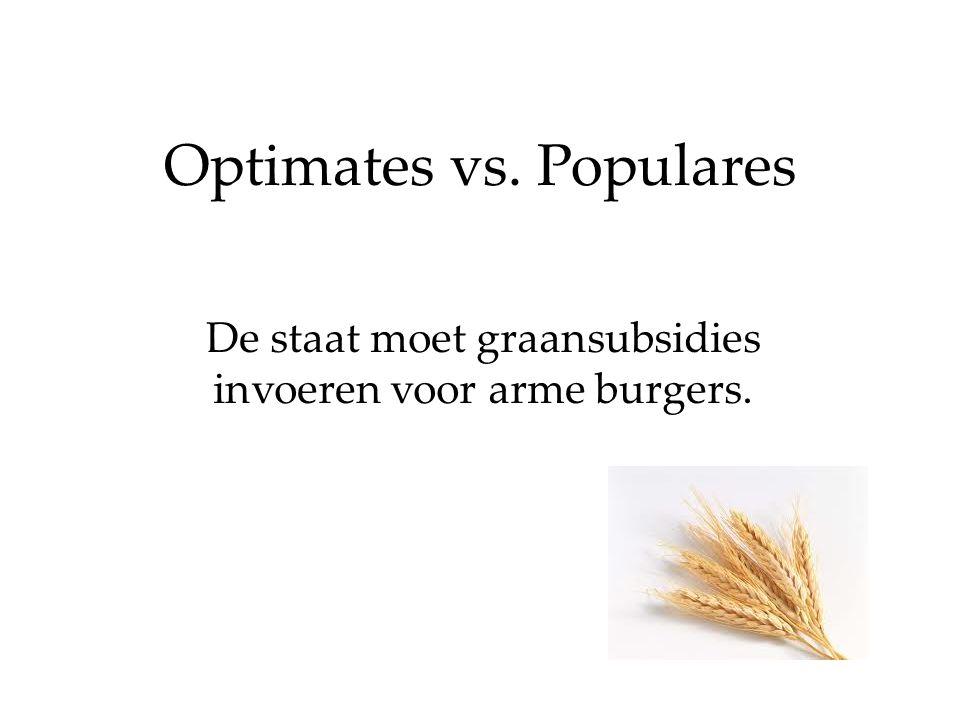Optimates vs. Populares De staat moet graansubsidies invoeren voor arme burgers.