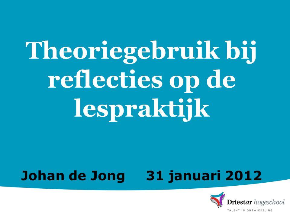 Theoriegebruik bij reflecties op de lespraktijk Johan de Jong 31 januari 2012