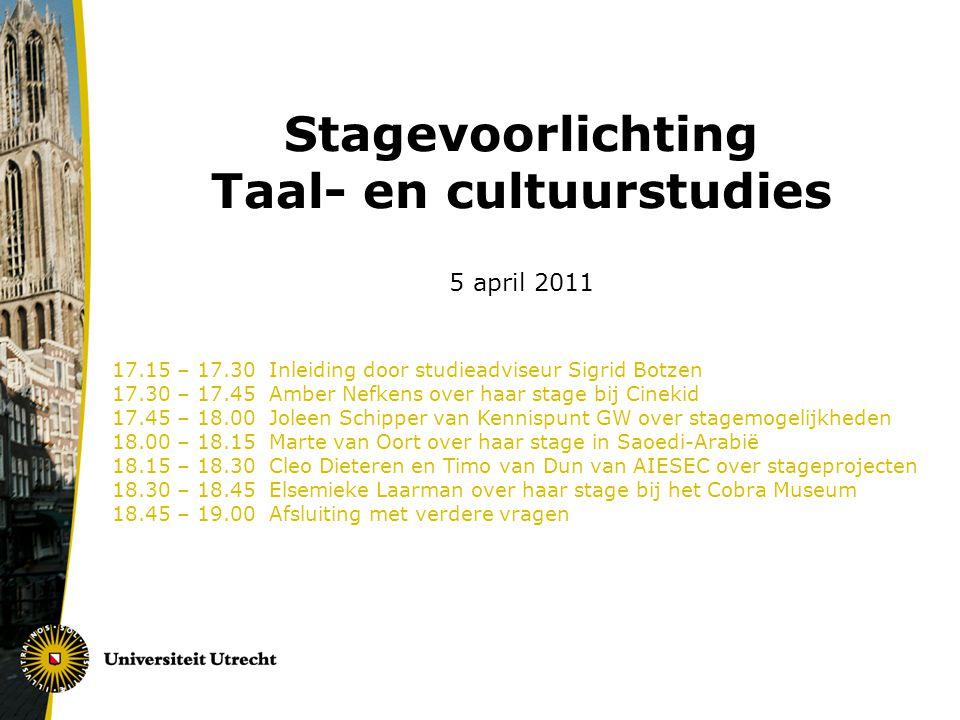 Stagevoorlichting Taal- en cultuurstudies 5 april 2011 17.15 – 17.30 Inleiding door studieadviseur Sigrid Botzen 17.30 – 17.45 Amber Nefkens over haar stage bij Cinekid 17.45 – 18.00 Joleen Schipper van Kennispunt GW over stagemogelijkheden 18.00 – 18.15 Marte van Oort over haar stage in Saoedi-Arabië 18.15 – 18.30 Cleo Dieteren en Timo van Dun van AIESEC over stageprojecten 18.30 – 18.45 Elsemieke Laarman over haar stage bij het Cobra Museum 18.45 – 19.00 Afsluiting met verdere vragen