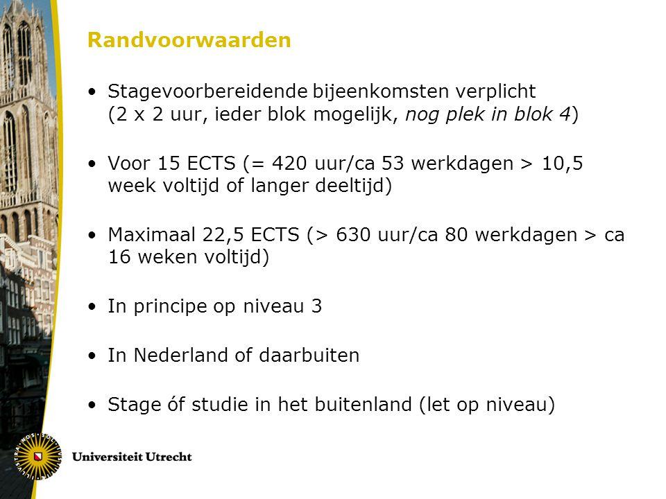Randvoorwaarden Stagevoorbereidende bijeenkomsten verplicht (2 x 2 uur, ieder blok mogelijk, nog plek in blok 4) Voor 15 ECTS (= 420 uur/ca 53 werkdagen > 10,5 week voltijd of langer deeltijd) Maximaal 22,5 ECTS (> 630 uur/ca 80 werkdagen > ca 16 weken voltijd) In principe op niveau 3 In Nederland of daarbuiten Stage óf studie in het buitenland (let op niveau)