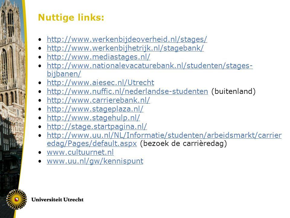 Nuttige links: http://www.werkenbijdeoverheid.nl/stages/ http://www.werkenbijhetrijk.nl/stagebank/ http://www.mediastages.nl/ http://www.nationalevacaturebank.nl/studenten/stages- bijbanen/http://www.nationalevacaturebank.nl/studenten/stages- bijbanen/ http://www.aiesec.nl/Utrecht http://www.nuffic.nl/nederlandse-studenten (buitenland)http://www.nuffic.nl/nederlandse-studenten http://www.carrierebank.nl/ http://www.stageplaza.nl/ http://www.stagehulp.nl/ http://stage.startpagina.nl/ http://www.uu.nl/NL/Informatie/studenten/arbeidsmarkt/carrier edag/Pages/default.aspx (bezoek de carrièredag)http://www.uu.nl/NL/Informatie/studenten/arbeidsmarkt/carrier edag/Pages/default.aspx www.cultuurnet.nl www.uu.nl/gw/kennispunt