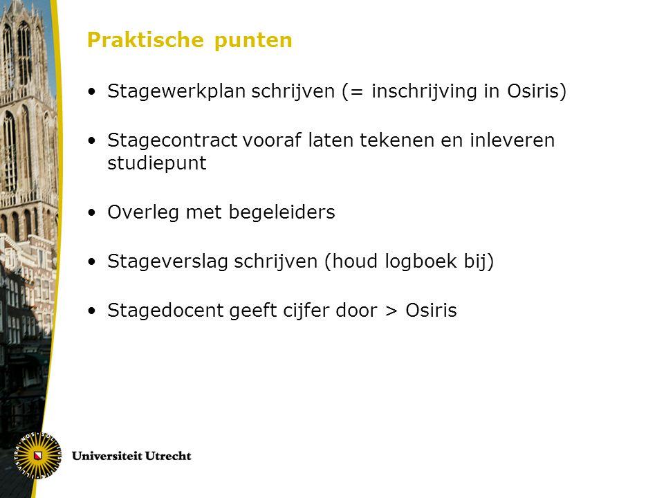 Praktische punten Stagewerkplan schrijven (= inschrijving in Osiris) Stagecontract vooraf laten tekenen en inleveren studiepunt Overleg met begeleiders Stageverslag schrijven (houd logboek bij) Stagedocent geeft cijfer door > Osiris