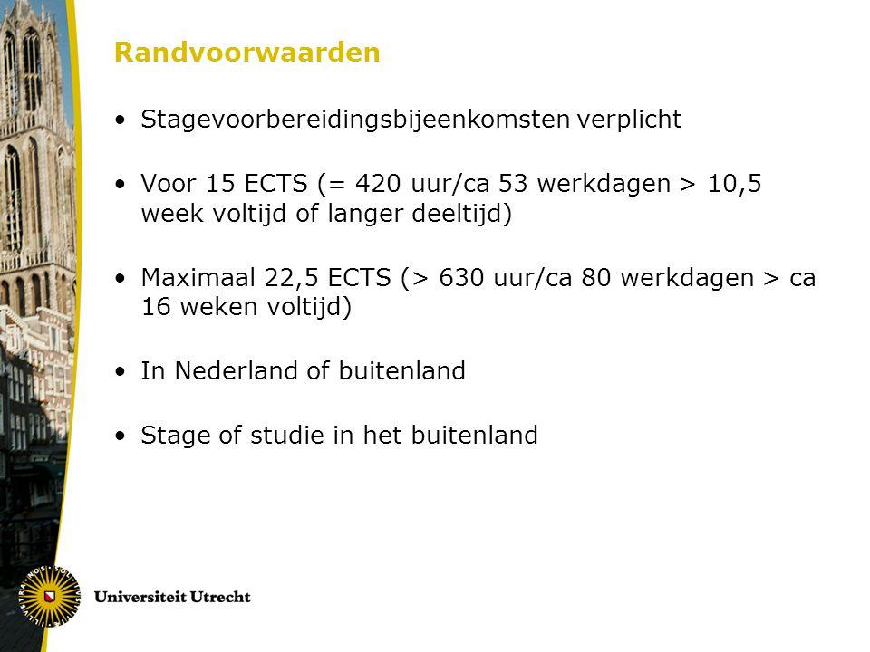 Randvoorwaarden Stagevoorbereidingsbijeenkomsten verplicht Voor 15 ECTS (= 420 uur/ca 53 werkdagen > 10,5 week voltijd of langer deeltijd) Maximaal 22,5 ECTS (> 630 uur/ca 80 werkdagen > ca 16 weken voltijd) In Nederland of buitenland Stage of studie in het buitenland