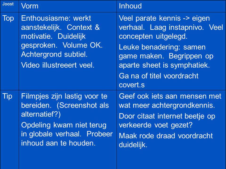 Joost VormInhoud TopEnthousiasme: werkt aanstekelijk. Context & motivatie. Duidelijk gesproken. Volume OK. Achtergrond subtiel. Video illustreeert vee