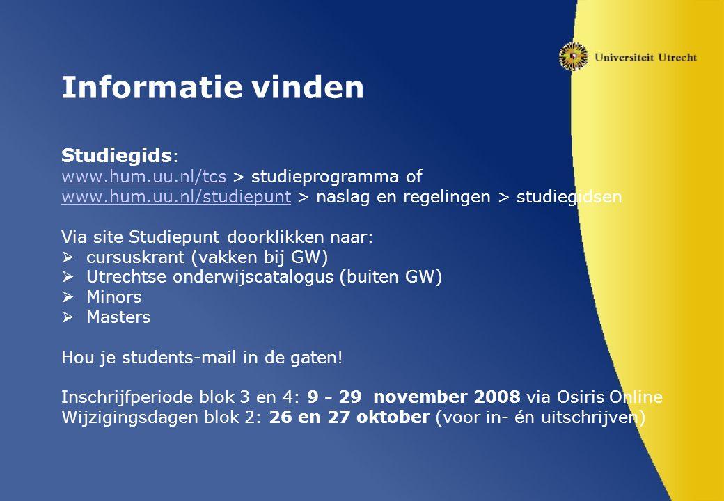 Informatie vinden Studiegids : www.hum.uu.nl/tcswww.hum.uu.nl/tcs > studieprogramma of www.hum.uu.nl/studiepuntwww.hum.uu.nl/studiepunt > naslag en regelingen > studiegidsen Via site Studiepunt doorklikken naar:  cursuskrant (vakken bij GW)  Utrechtse onderwijscatalogus (buiten GW)  Minors  Masters Hou je students-mail in de gaten.