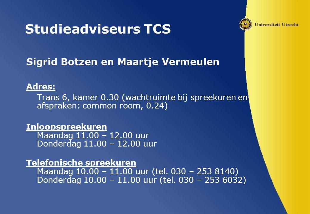 Studieadviseurs TCS Sigrid Botzen en Maartje Vermeulen Adres: Trans 6, kamer 0.30 (wachtruimte bij spreekuren en afspraken: common room, 0.24) Inloopspreekuren Maandag 11.00 – 12.00 uur Donderdag 11.00 – 12.00 uur Telefonische spreekuren Maandag 10.00 – 11.00 uur (tel.