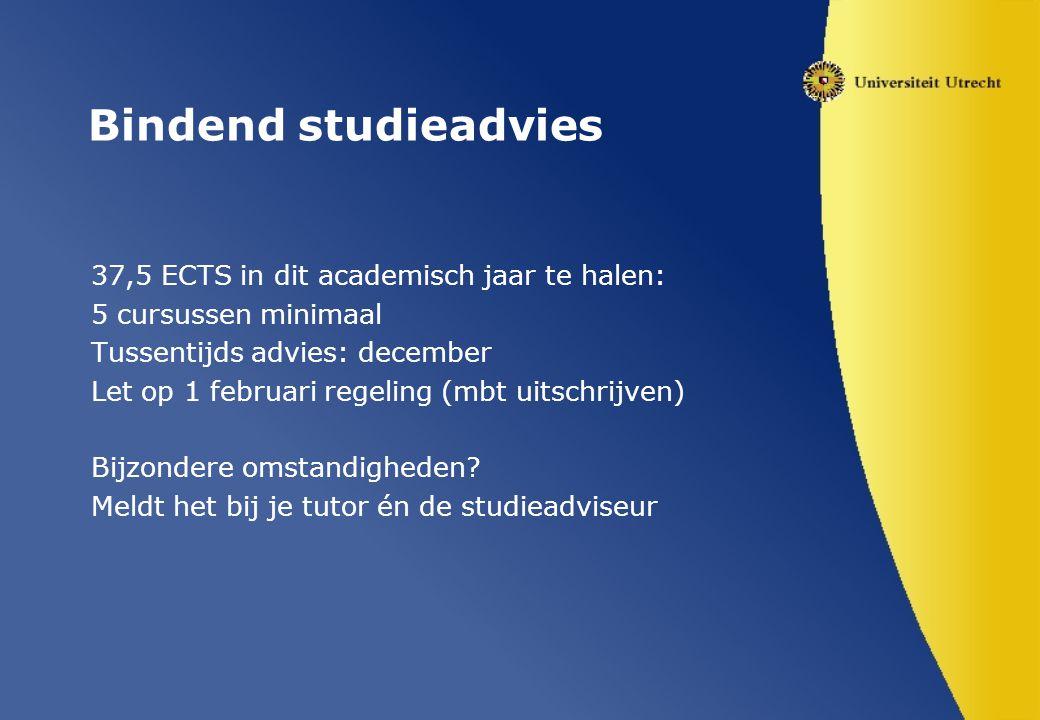 Bindend studieadvies 37,5 ECTS in dit academisch jaar te halen: 5 cursussen minimaal Tussentijds advies: december Let op 1 februari regeling (mbt uitschrijven) Bijzondere omstandigheden.