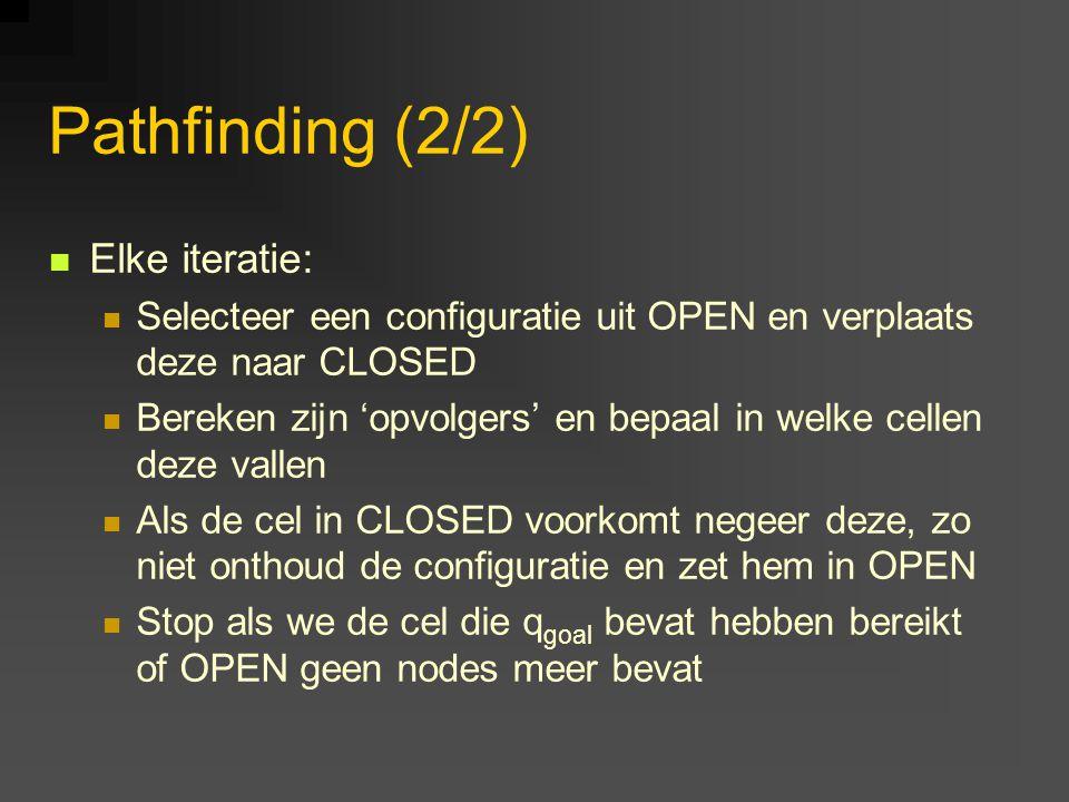 Pathfinding (2/2) Elke iteratie: Selecteer een configuratie uit OPEN en verplaats deze naar CLOSED Bereken zijn 'opvolgers' en bepaal in welke cellen deze vallen Als de cel in CLOSED voorkomt negeer deze, zo niet onthoud de configuratie en zet hem in OPEN Stop als we de cel die q goal bevat hebben bereikt of OPEN geen nodes meer bevat